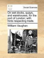 On wet docks, quays, and warehouses, for the port of London; with hints respecting trade.