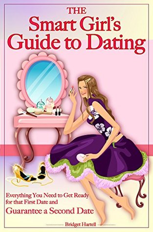 The Smart Girl's Guide to Dating: Everything You Need to Get Ready for that First Date and Guarantee a Second Date