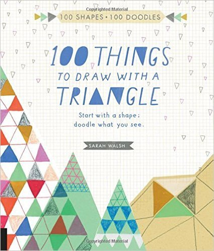 100 Things to Draw With a Triangle: Start with a shape; doodle what you see.