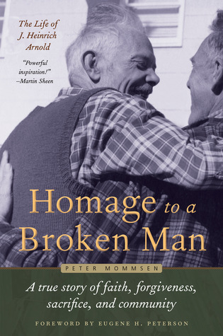 Homage to a Broken Man: The Life of J. Heinrich Arnold – A true story of faith, forgiveness, sacrifice, and community