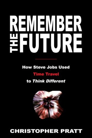 Remember the Future: How Steve Jobs Used Time Travel to Think Different