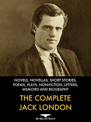 The Complete Jack London: Novels, Novellas, Short-Stories, Poems, Plays, Non-Fiction, Letters, Memoirs and Biography