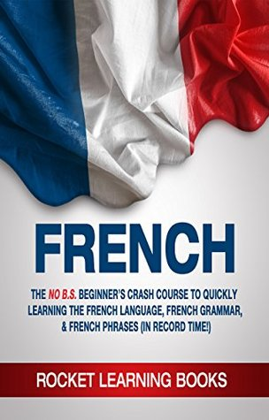 FRENCH: 2nd Edition! The No B.S. Beginner's Crash Course to Quickly Learning: The French Language, French Grammar, & French Phrases (In Record Time!) (French Words, Speak French, French Books Book 1)