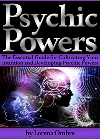 Psychic Powers: The Essential Guide for Cultivating Your Intuition and Developing Psychic Powers