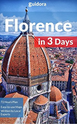 Florence in 3 Days (Travel Guide): What to Do in 72 Hours in Florence - An Hour by Hour Perfect Plan by Local Experts. More than 20 Secrets Included.