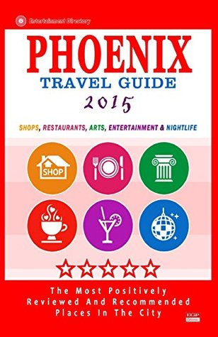 Phoenix Travel Guide 2015: Shops, Restaurants, Arts, Entertainment and Nightlife in Phoenix, Arizona (City Travel Guide 2015).