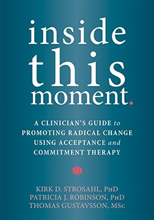 Inside This Moment: A Clinician's Guide to Promoting Radical Change Using Acceptance and Commitment Therapy by Kirk D. Strosahl