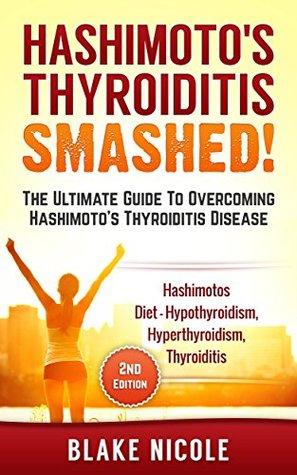 Hashimotos: Hashimoto's Thyroiditis: Smashed! The Ultimate Guide To Overcoming Hashimoto's Thyroiditis Disease. Hashimotos Diet - Hypothyroidism, Thyroiditis