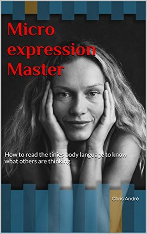 Microexpression Master: How to read the tinies body language to know what others are thinking