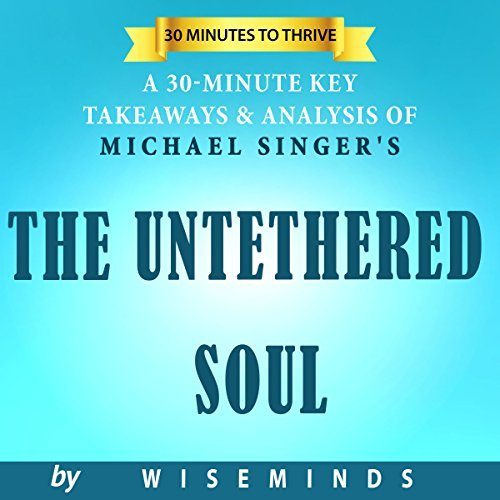 Key Takeaways & Analysis of Michael A. Singer's The Untethered Soul: The Journey Beyond Yourself