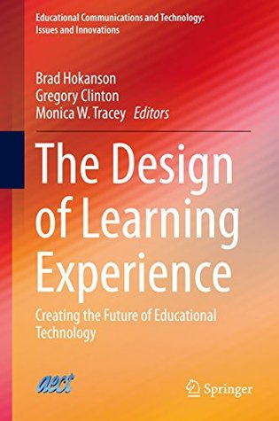 The Design of Learning Experience: Creating the Future of Educational Technology (Educational Communications and Technology: Issues and Innovations)