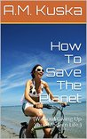 How To Save The Planet: (Without Giving Up Your Modern Life.)