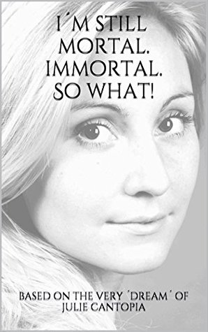 I´m still mortal. Immortal. So what!: based on the very ´dream´ of Julie Cantopia