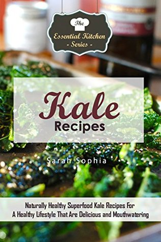 Kale Recipes: Naturally Healthy Superfood Kale Recipes For A Healthy Lifestyle That Are Delicious and Mouthwatering (The Essential Kitchen Series Book 88)