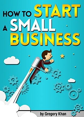 How to Start a Small Business: An Entrepreneur's Guide to Starting a Small Business