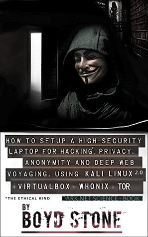 How to Setup a High-Security Laptop for Hacking*, Privacy, Self-Protection and Deep Web Voyaging:Using Kali Linux 2.0 + VirtualBox + Whonix + Obfuscated Bridges + Tor: Dark Net Science Book 1