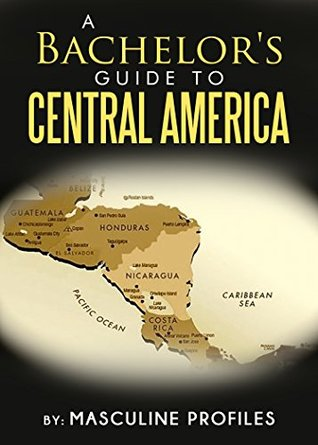 A Bachelor's Guide To Central America: Seduce Exotic Latinas While You Travel Through Paradise