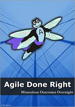 Agile Done Right : Miraculous Outcomes Overnight