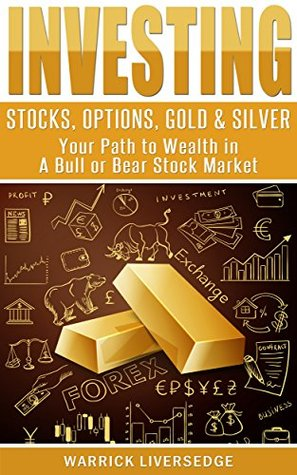 Investing: Stocks, Options, Gold & Silver - Your Path to Wealth in a Bull or Bear Stock Market