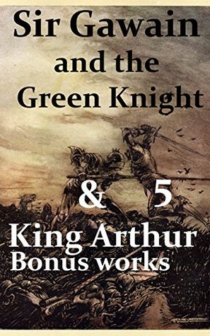 """Sir Gawain and the Green Knight & Five """"King Arthur"""" Bonus works: Le Morte d'Arthur, Idylls of the King, King Arthur and His Knights, Sir Gawain and the Green Knight, and A Connecticut Yankee in King"""