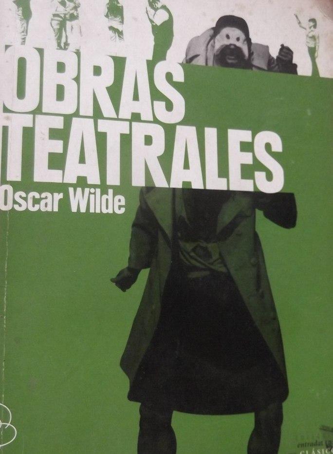 Obras Teatrales: Una mujer sin importancia; El abanico de Lady Windermere; La importancia de llamarse Ernesto; Vera o los nihilistas.