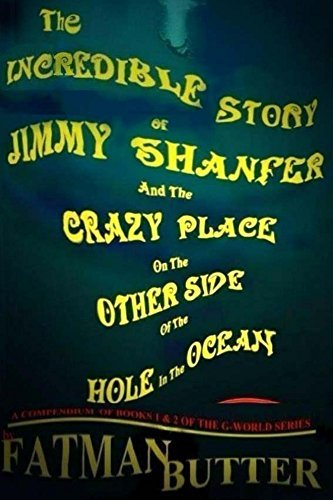 The Incredible Story Of Jimmy Shanfer And The Crazy Place On The Other Side Of The Hole In The Ocean (G-World series Book 1)