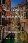 Venice and Verona for the Shameless Hedonist: Venice and Verona Travel Guide: 2017 Venice and Verona Travel Guide Now Featuring 6 New Walking Tours