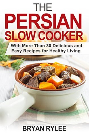 Crockpot:The Persian Slow Cooker recipes: With More Than 30 Delicious and Easy Recipes for Healthy Living (5 quart slow cooker, persian recipes Taste of Home Cookbook Crockpot Recipes Challenge)