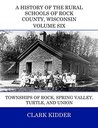 A History of the Rural Schools of Rock County, Wisconsin: Rock, Spring Valley, Turtle, and Union Townships