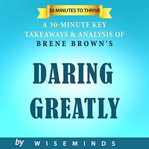 Summary, Key Analysis & Takeaways of Daring Greatly: How the Courage to Be Vulnerable Transforms the Way We Live, Love, Parent, and Lead by Brene Brown