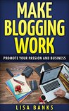 Make blogging work: promote your passion and business (Internet success Book 1)