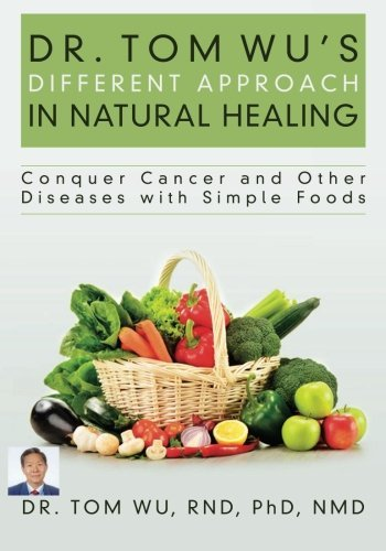 Dr. Tom Wu's Different Approach in Natural Healing: Conquer Cancer and Other Diseases with Simple Foods