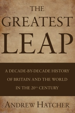 The Greatest Leap: A Decade-By-Decade History of Britain and the World in the 20th Century