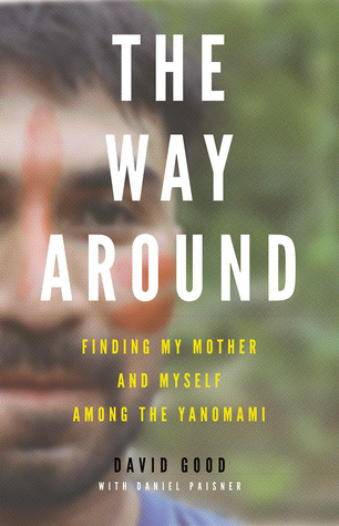 Ebook The Way Around: Finding My Mother and Myself Among the Yanomami by David Good PDF!