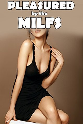MILF: Pleasured by the MILFs - Naughty Older Woman Menage - Lucky Younger Man Gets Taught Taboo Lessons by the Mature Mothers - First Time Thrusting Affair - Explicit Short Story Seduction Romance