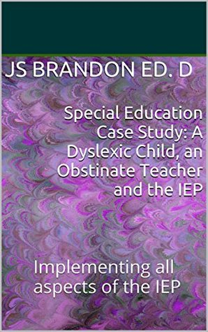 Special Education Case Study: A Dyslexic Child, an Obstinate Teacher and the IEP: Implementing all aspects of the IEP