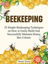 Beekeeping: The Ultimate Beginners Guide To Beekeeping - 25 Simple Beekeeping Techniques on How to Easily Build And Successfully Maintain Honey Bee Colonie ... Mistakes, beekeeping for beginners)