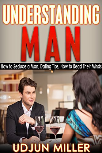 Understanding Man: How to Seduce a Man, Dating Tips, Relationships Advice, How to Read Their Minds