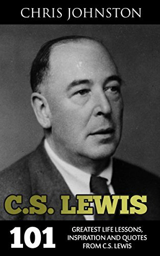 C.S. Lewis: 101 Greatest Life Lessons, Inspiration and Quotes From C.S. Lewis