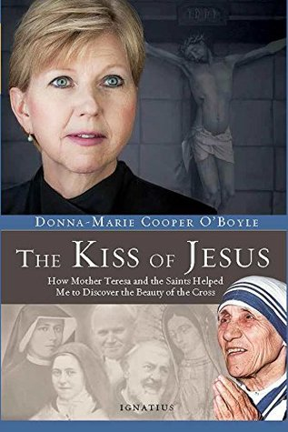 The Kiss of Jesus: How Mother Teresa and the Saints Helped Me to Discover the Beauty of the Cross