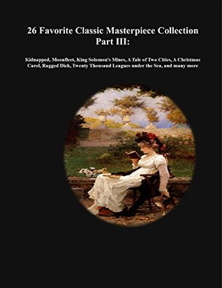 26 Favorite Classic Masterpiece Collection Part III:: Kidnapped, Moonfleet, King Solomon's Mines, A Tale of Two Cities, A Christmas Carol, Ragged Dick, ... (Masterpiece Classic Collection Book 3)