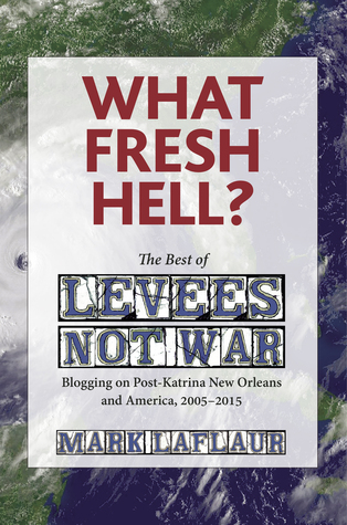 What Fresh Hell?: The Best of Levees Not War: Blogging on Post-Katrina New Orleans and America, 2005-2015