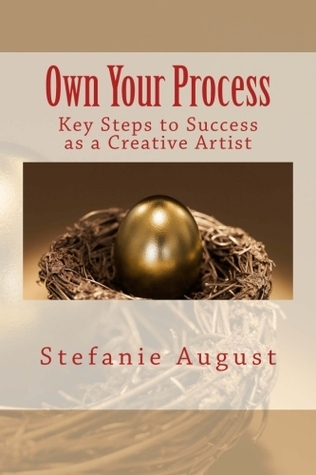 Own Your Process: Key Steps to Success as a Creative Artist