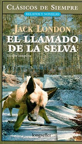 El llamado de la selva/ The Call of the Wild: Version completa/ Complete Version (Clasicos De Siempre: Relatos Y Novelas/ Always Classics: Short Stories and Novels)