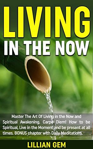 Living In The Now: Master The Art Of Living in the Now and Spiritual Awakening. Carpe Diem! How to be spiritual, live in the moment and be present at all times. BONUS chapter with Daily Meditations