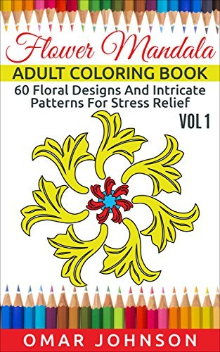 Flower Mandala Adult Coloring Book Vol 1: 60 Floral Designs And Intricate Patterns For Stress Relief