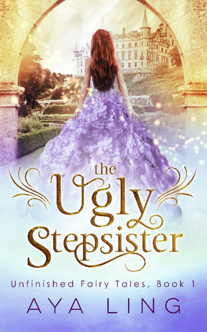 The Ugly Stepsister (Unfinished Fairy Tales #1) - Aya Ling 26889886