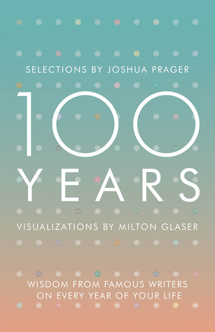 100 Years - Wisdom From Famous Writers on Every Year of Your Life por Joshua Prager, Milton Glaser