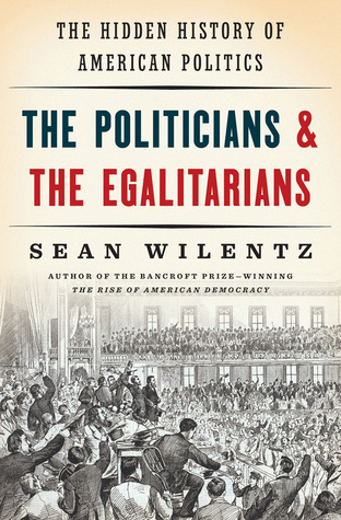 The Politicians and the Egalitarians: The Hidden History of American Politics