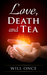 Love, Death and Tea by Will Once